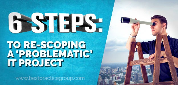 6 Steps: To Re-scoping a 'Problematic' IT Project